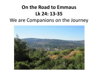 On the Road to Emmaus Lk  24: 13-35 We are Companions on the Journey