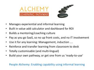 Manages experiential and informal learning Built in value add calculator and dashboard for ROI