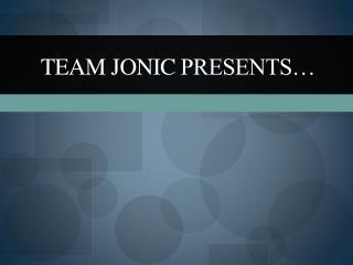 Team  Jonic  presents…
