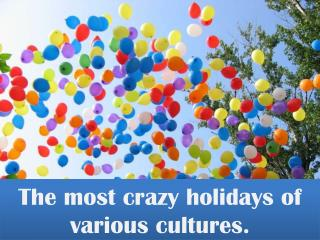 The most crazy holidays of various cultures.