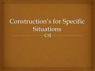 Construction's for Specific Situations