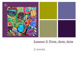 Lesson 2: Dots, dots, dots