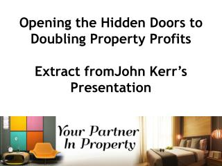 Opening the  Hidden Doors to Doubling Property  Profits  Extract  fromJohn  Kerr's  Presentation