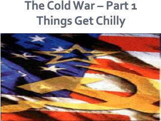 The Cold War – Part 1 Things Get Chilly