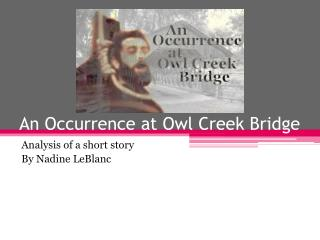 "an analysis of the short story an occurrence at owl creek bridge by ambrose bierce While reading ""an occurrence at owl creek bridge"" by ambrose bierce the sense of time, descriptive writing, and plot make this short story, i feel, very worthy of a literary analysis at the beginning, there is not a good ending."