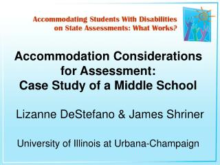 Accommodation Considerations for Assessment:  Case Study of a Middle School   Lizanne DeStefano  James Shriner  Universi