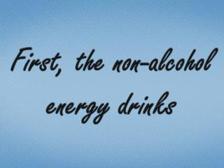 First, the non-alcohol energy drinks