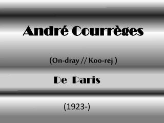 André  Courrèges (On-dray // Koo- rej  )
