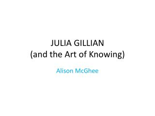JULIA GILLIAN (and the  Art  of  Knowing )