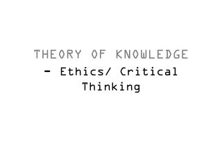 THEORY OF KNOWLEDGE -  Ethics/ Critical Thinking