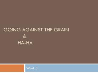 Going against the grain 		& 	   Ha-Ha