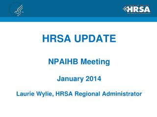 HRSA UPDATE NPAIHB Meeting January  2014 Laurie Wylie, HRSA Regional Administrator
