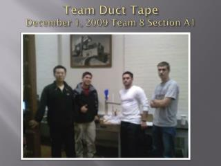 Team Duct Tape December 1, 2009 Team 8 Section A1