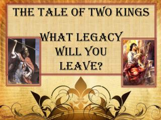 The Tale of Two Kings What Legacy Will you Leave?