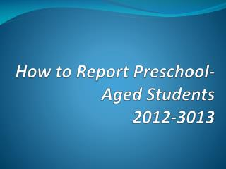 How to Report Preschool-Aged Students 2012-3013