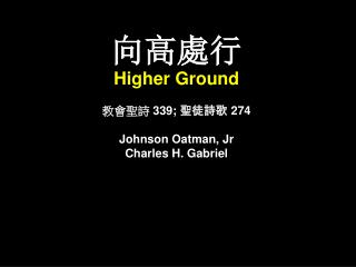 向高處行 Higher Ground 教會聖詩  339;  聖徒詩歌 274 Johnson Oatman, Jr Charles H. Gabriel