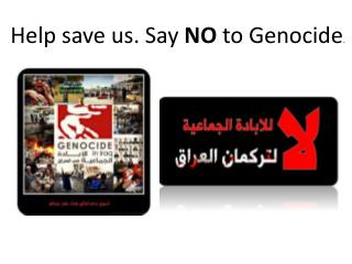Help save us. Say  NO  to Genocide .