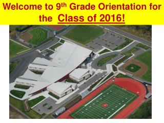 Welcome  to 9 th  Grade Orientation for the   Class of 2016!