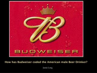 How has Budweiser coded the American male Beer Drinker?
