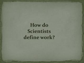 How do Scientists define work?