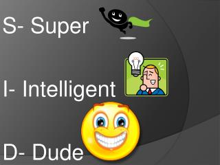 S- Super   I- Intelligent D- Dude