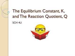 The Equilibrium Constant, K, and The Reaction Quotient, Q