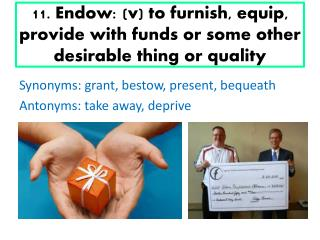 11. Endow: (v) to furnish, equip, provide with funds or some other desirable thing or quality