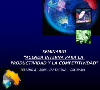 SEMINARIO  AGENDA INTERNA PARA LA  PRODUCTIVIDAD Y LA COMPETITIVIDAD  FEBRERO 8   2005, CARTAGENA   COLOMBIA