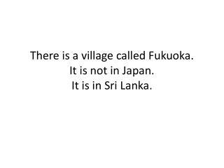 There is a village called Fukuoka.  It is not in Japan.    It is in Sri Lanka.