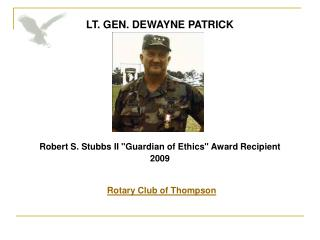 LT. GEN. DEWAYNE PATRICK            Robert S. Stubbs II Guardian of Ethics Award Recipient  2009   Rotary Club of Thomps