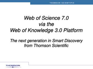 Web of Science 7.0  via the  Web of Knowledge 3.0 Platform  The next generation in Smart Discovery           from Thomso