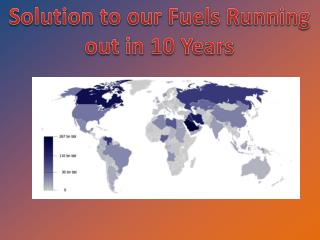 Solution to our Fuels Running out in 10 Years