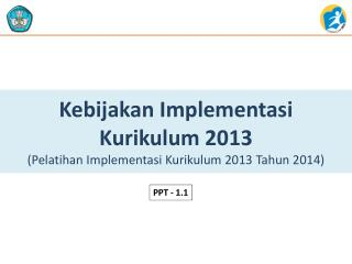 Kebijakan Implementasi K urikulum  2013 ( Pelatihan Implementasi Kurikulum  2013  T ahun  2014)