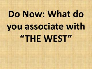 "Do Now: What do you associate with  ""THE WEST"""