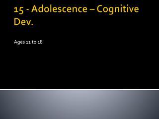 15 - Adolescence – Cognitive Dev.