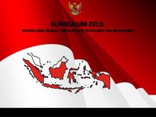 KURIKULUM  2013: Meretas Jalan Menuju  Indonesia yang  Berkarakter dan Bermartabat