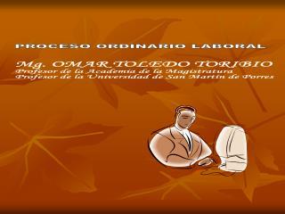 PROCESO ORDINARIO  LABORAL Mg .  OMAR TOLEDO TORIBIO Profesor de la Academia de la Magistratura