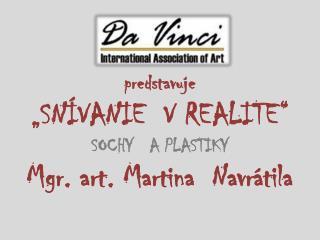 """predstavuje """"SNÍVANIE   VREALITE """" SOCHY   A PLASTIKY Mgr. art. Martina  Navrátila"""