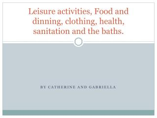 Leisure activities, Food and dinning, clothing, health, sanitation and the baths.