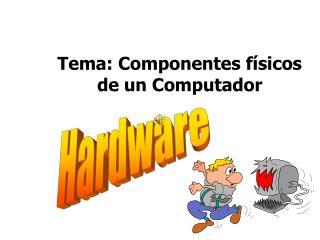 Tema: Componentes físicos de un  Computador