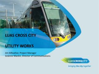 LUAS CROSS CITY UTILITY WORKS Jim Kilfeather, Project Manager