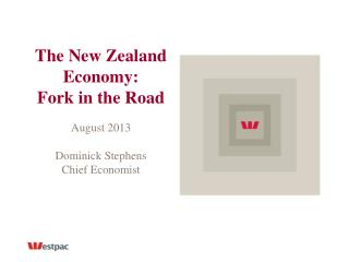 The New Zealand Economy: Fork in the Road August 2013 Dominick Stephens Chief Economist