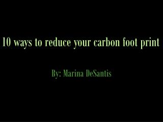 10 ways to reduce your carbon foot print By: Marina DeSantis