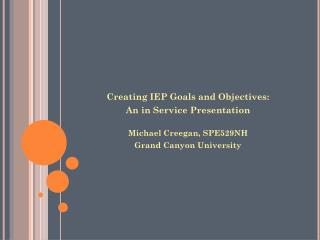 Creating IEP Goals and Objectives: An in Service Presentation Michael Creegan, SPE529NH