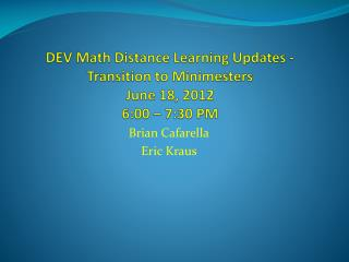 DEV Math Distance Learning  Updates  - Transition to  Minimesters  June 18, 2012 6:00 – 7:30 PM