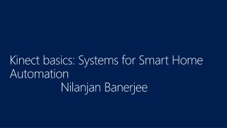 Kinect basics: Systems for Smart Home Automation Nilanjan  Banerjee