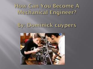 How Can You Become A Mechanical Engineer ? By:  Dominick  cuypers
