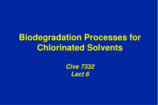 Biodegradation Processes for Chlorinated Solvents  Cive 7332 Lect 6