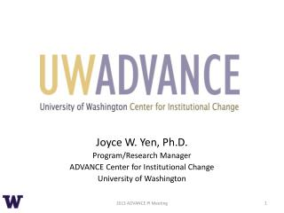 Joyce W. Yen, Ph.D. Program/Research Manager ADVANCE Center for Institutional Change