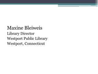 Maxine Bleiweis Library Director Westport Public Library Westport, Connecticut